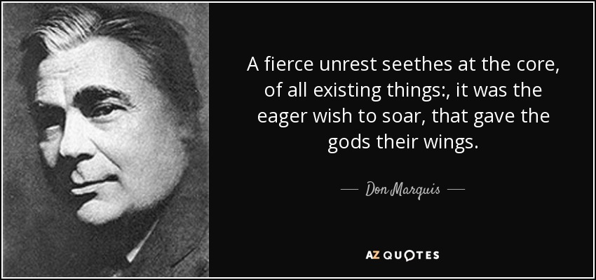 A fierce unrest seethes at the core, of all existing things:, it was the eager wish to soar, that gave the gods their wings. - Don Marquis