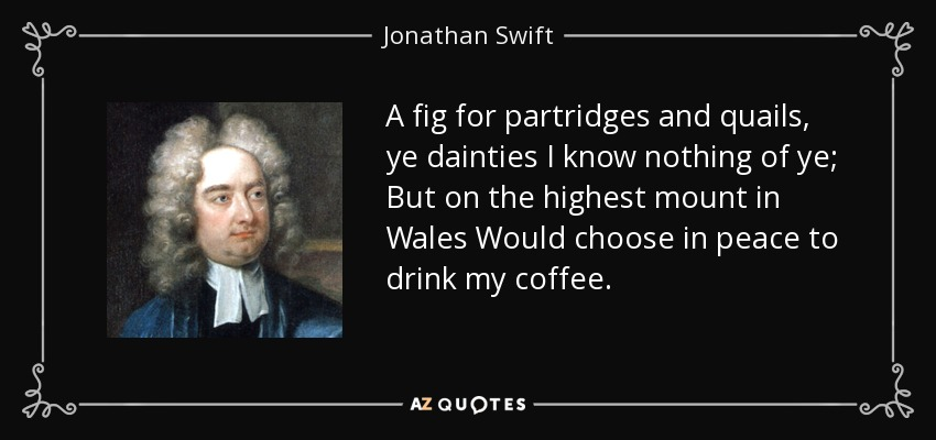 A fig for partridges and quails, ye dainties I know nothing of ye; But on the highest mount in Wales Would choose in peace to drink my coffee. - Jonathan Swift