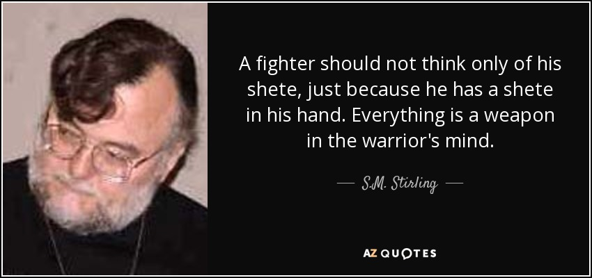A fighter should not think only of his shete, just because he has a shete in his hand. Everything is a weapon in the warrior's mind. - S.M. Stirling