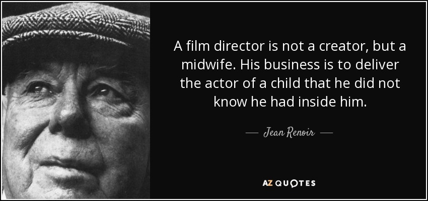 A film director is not a creator, but a midwife. His business is to deliver the actor of a child that he did not know he had inside him. - Jean Renoir