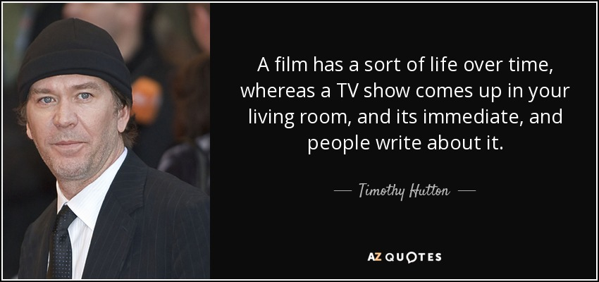 A film has a sort of life over time, whereas a TV show comes up in your living room, and its immediate, and people write about it. - Timothy Hutton