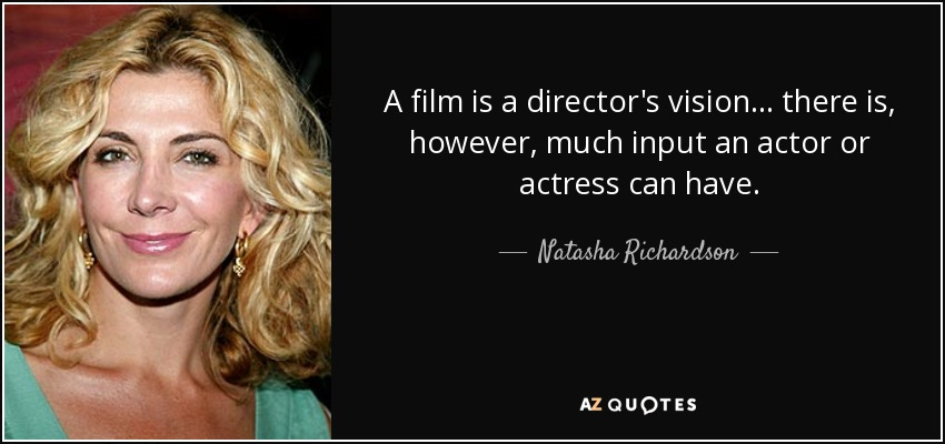 A film is a director's vision... there is, however, much input an actor or actress can have. - Natasha Richardson