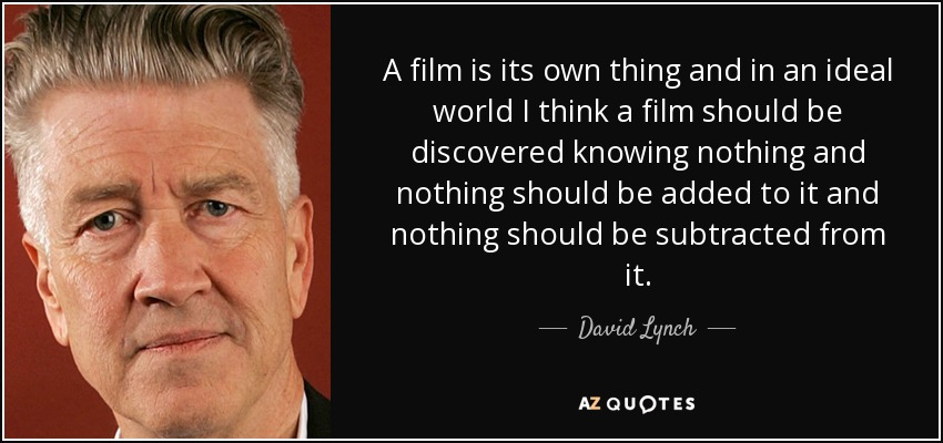 A film is its own thing and in an ideal world I think a film should be discovered knowing nothing and nothing should be added to it and nothing should be subtracted from it. - David Lynch