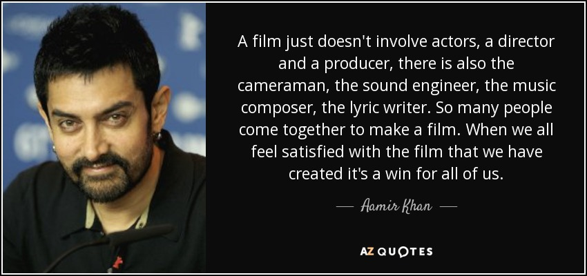 A film just doesn't involve actors, a director and a producer, there is also the cameraman, the sound engineer, the music composer, the lyric writer. So many people come together to make a film. When we all feel satisfied with the film that we have created it's a win for all of us. - Aamir Khan