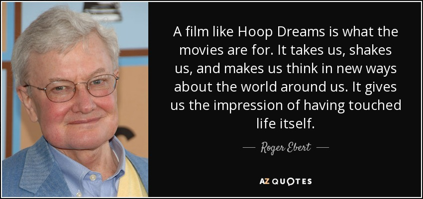 A film like Hoop Dreams is what the movies are for. It takes us, shakes us, and makes us think in new ways about the world around us. It gives us the impression of having touched life itself. - Roger Ebert