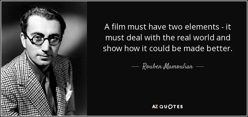 A film must have two elements - it must deal with the real world and show how it could be made better. - Rouben Mamoulian