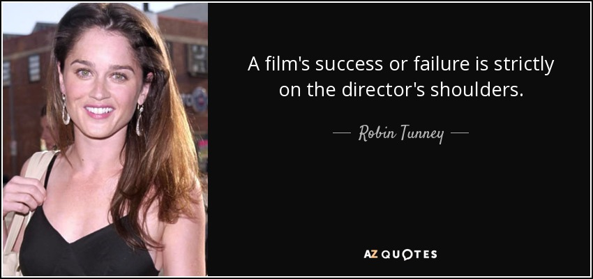 A film's success or failure is strictly on the director's shoulders. - Robin Tunney