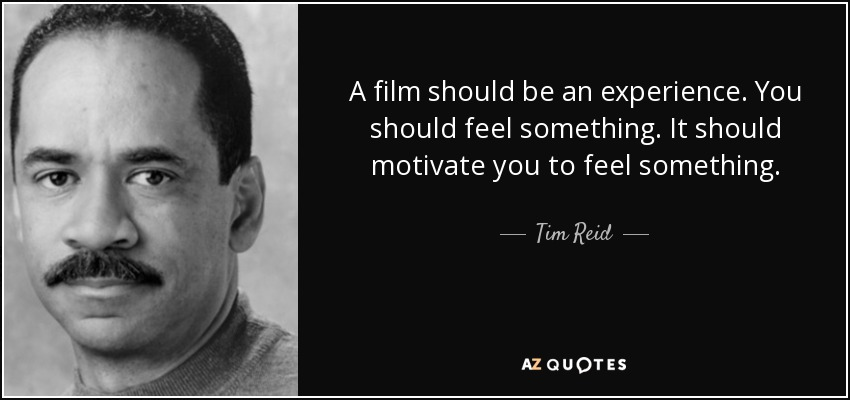 A film should be an experience. You should feel something. It should motivate you to feel something. - Tim Reid