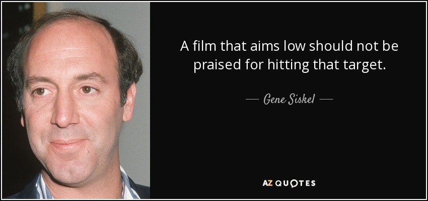A film that aims low should not be praised for hitting that target. - Gene Siskel