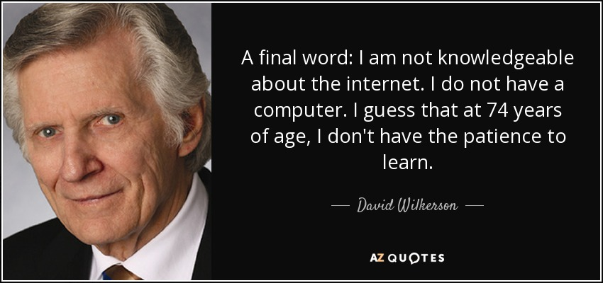 A final word: I am not knowledgeable about the internet. I do not have a computer. I guess that at 74 years of age, I don't have the patience to learn. - David Wilkerson