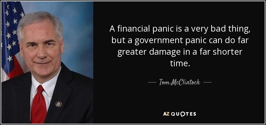 A financial panic is a very bad thing, but a government panic can do far greater damage in a far shorter time. - Tom McClintock