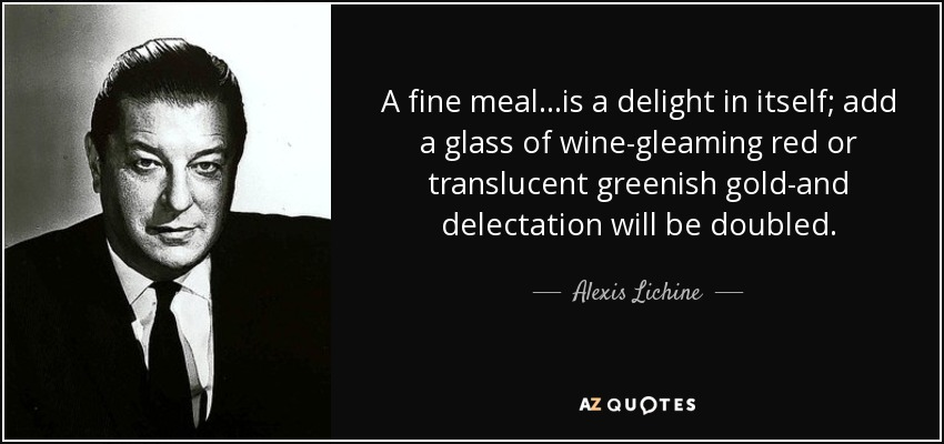 A fine meal...is a delight in itself; add a glass of wine-gleaming red or translucent greenish gold-and delectation will be doubled. - Alexis Lichine