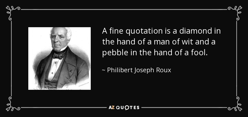 A fine quotation is a diamond in the hand of a man of wit and a pebble in the hand of a fool. - Philibert Joseph Roux