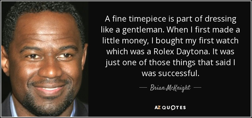 A fine timepiece is part of dressing like a gentleman. When I first made a little money, I bought my first watch which was a Rolex Daytona. It was just one of those things that said I was successful. - Brian McKnight