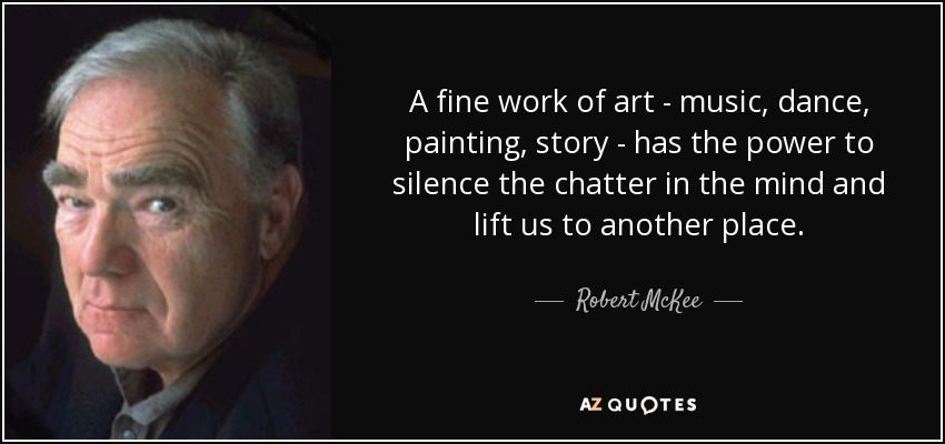 A fine work of art - music, dance, painting, story - has the power to silence the chatter in the mind and lift us to another place. - Robert McKee