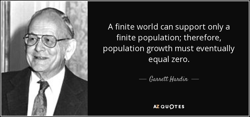 A finite world can support only a finite population; therefore, population growth must eventually equal zero. - Garrett Hardin
