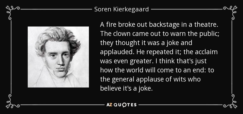 A fire broke out backstage in a theatre. The clown came out to warn the public; they thought it was a joke and applauded. He repeated it; the acclaim was even greater. I think that's just how the world will come to an end: to general applause from wits who believe it's a joke. - Soren Kierkegaard