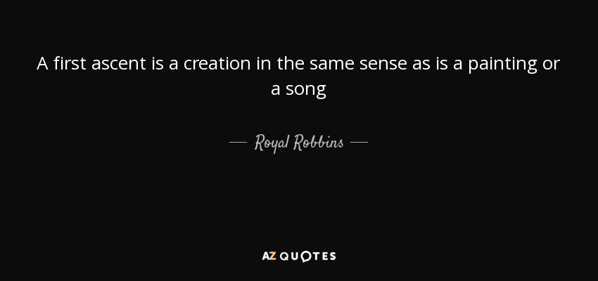 A first ascent is a creation in the same sense as is a painting or a song - Royal Robbins