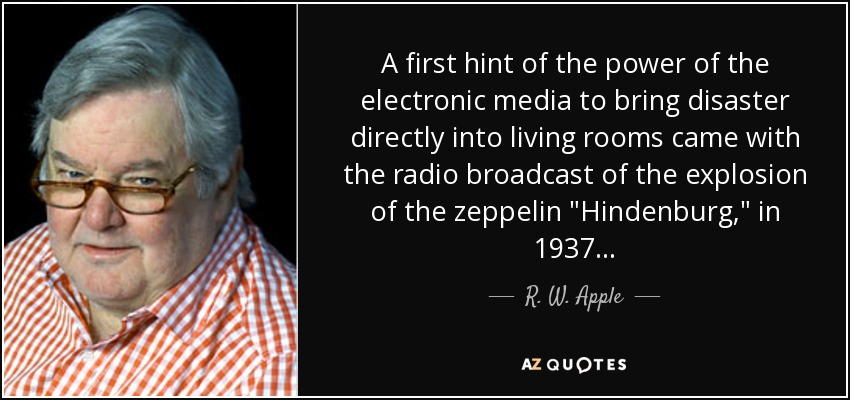 A first hint of the power of the electronic media to bring disaster directly into living rooms came with the radio broadcast of the explosion of the zeppelin