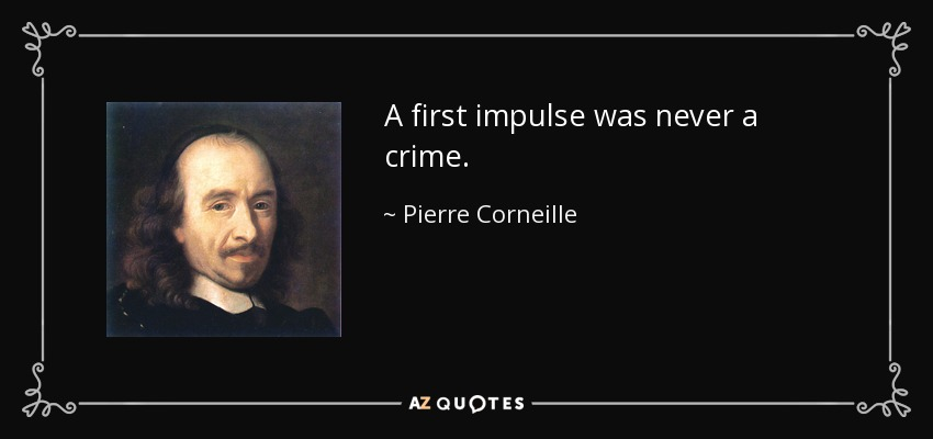A first impulse was never a crime. - Pierre Corneille