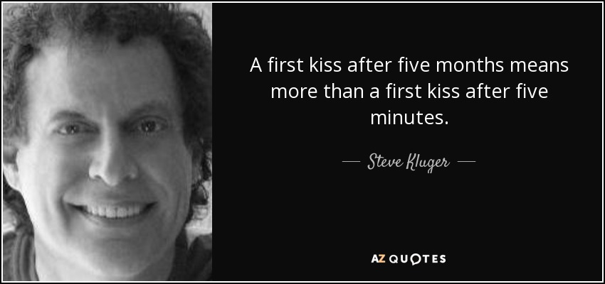 A first kiss after five months means more than a first kiss after five minutes. - Steve Kluger