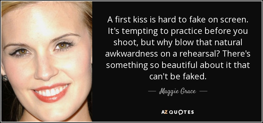 A first kiss is hard to fake on screen. It's tempting to practice before you shoot, but why blow that natural awkwardness on a rehearsal? There's something so beautiful about it that can't be faked. - Maggie Grace