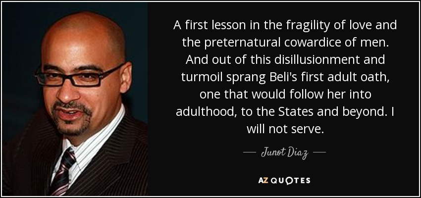 A first lesson in the fragility of love and the preternatural cowardice of men. And out of this disillusionment and turmoil sprang Beli's first adult oath, one that would follow her into adulthood, to the States and beyond. I will not serve. - Junot Diaz