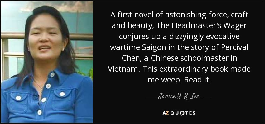 A first novel of astonishing force, craft and beauty, The Headmaster's Wager conjures up a dizzyingly evocative wartime Saigon in the story of Percival Chen, a Chinese schoolmaster in Vietnam. This extraordinary book made me weep. Read it. - Janice Y. K. Lee
