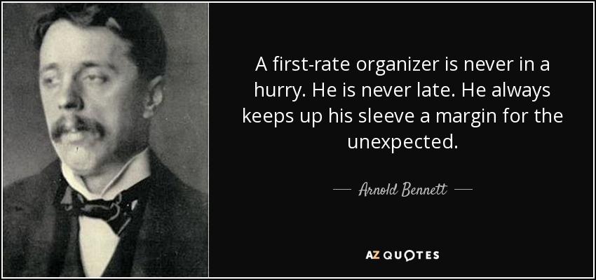 A first-rate organizer is never in a hurry. He is never late. He always keeps up his sleeve a margin for the unexpected. - Arnold Bennett