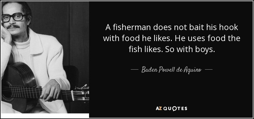 A fisherman does not bait his hook with food he likes. He uses food the fish likes. So with boys. - Baden Powell de Aquino