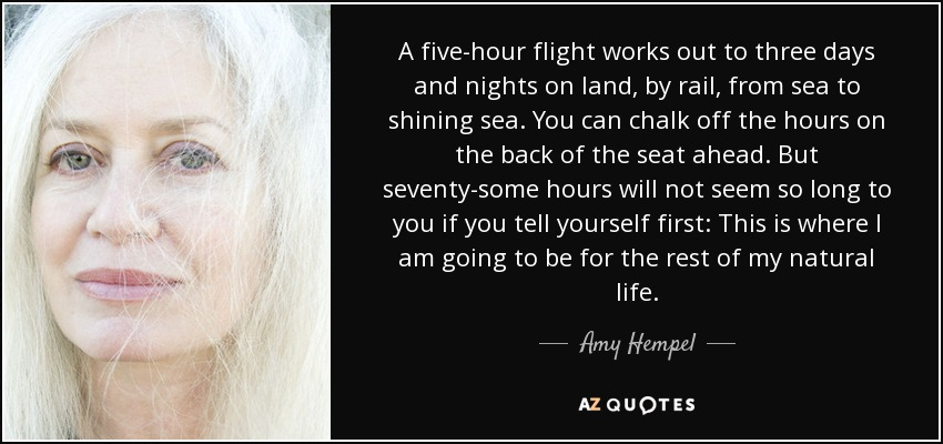 A five-hour flight works out to three days and nights on land, by rail, from sea to shining sea. You can chalk off the hours on the back of the seat ahead. But seventy-some hours will not seem so long to you if you tell yourself first: This is where I am going to be for the rest of my natural life. - Amy Hempel