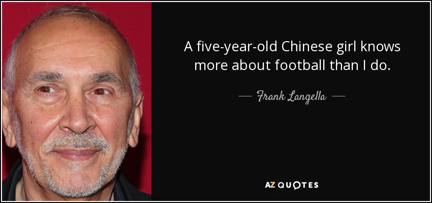 A five-year-old Chinese girl knows more about football than I do. - Frank Langella