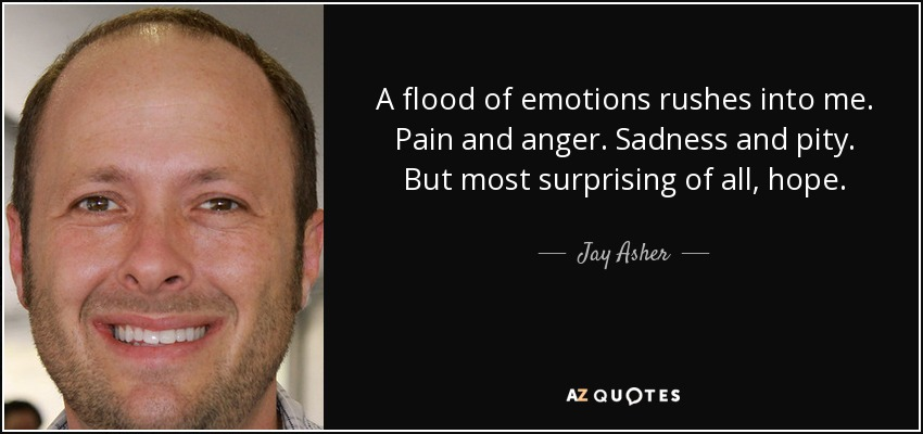 A flood of emotions rushes into me. Pain and anger. Sadness and pity. But most surprising of all, hope. - Jay Asher