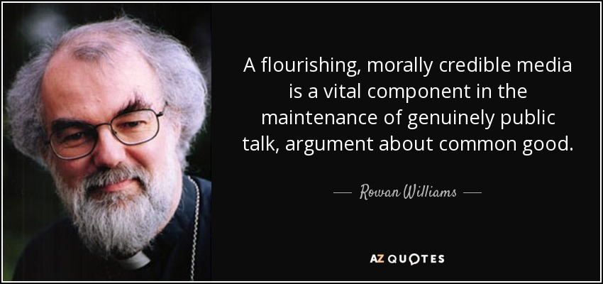 A flourishing, morally credible media is a vital component in the maintenance of genuinely public talk, argument about common good. - Rowan Williams
