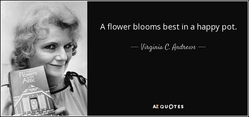 A flower blooms best in a happy pot. - Virginia C. Andrews