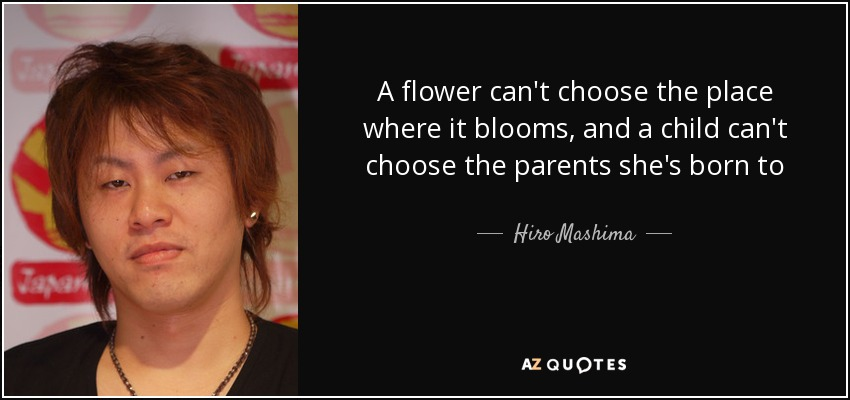 A flower can't choose the place where it blooms, and a child can't choose the parents she's born to - Hiro Mashima