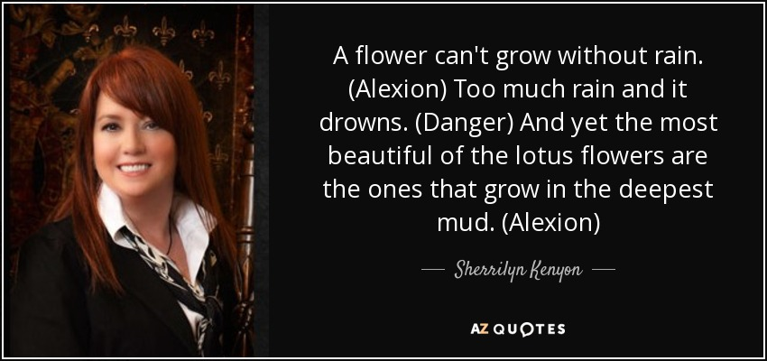 A flower can't grow without rain. (Alexion) Too much rain and it drowns. (Danger) And yet the most beautiful of the lotus flowers are the ones that grow in the deepest mud. (Alexion) - Sherrilyn Kenyon