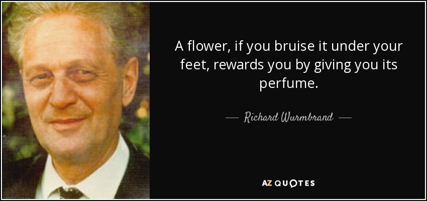 A flower, if you bruise it under your feet, rewards you by giving you its perfume. - Richard Wurmbrand
