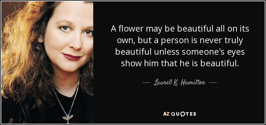 A flower may be beautiful all on its own, but a person is never truly beautiful unless someone's eyes show him that he is beautiful. - Laurell K. Hamilton