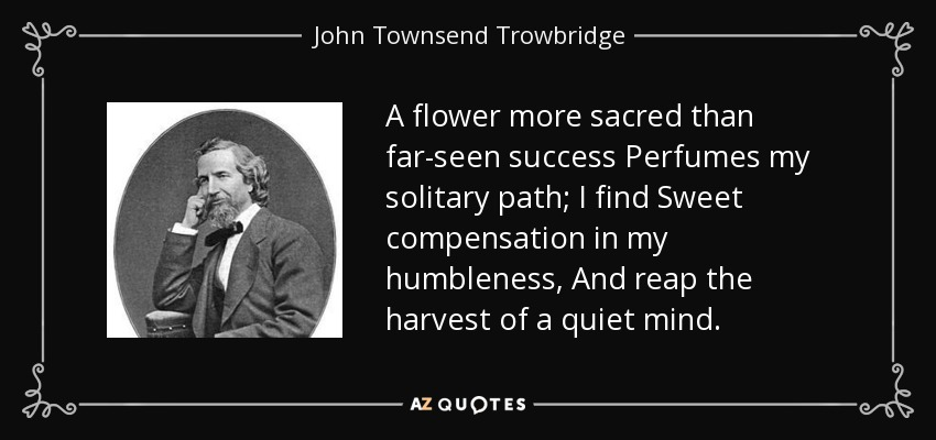 A flower more sacred than far-seen success Perfumes my solitary path; I find Sweet compensation in my humbleness, And reap the harvest of a quiet mind. - John Townsend Trowbridge