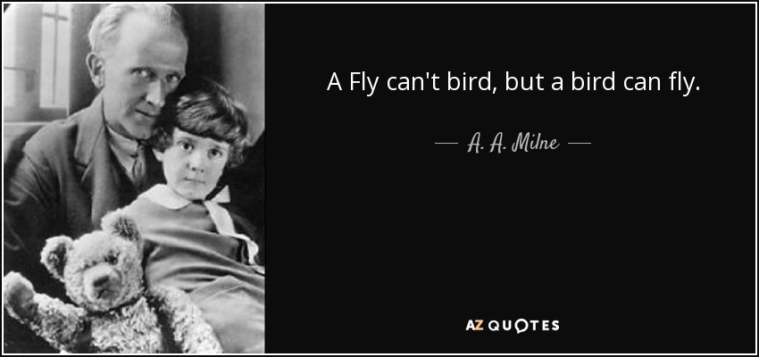 A Fly can't bird, but a bird can fly. - A. A. Milne