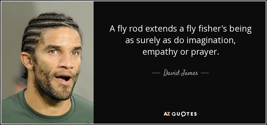 A fly rod extends a fly fisher's being as surely as do imagination, empathy or prayer. - David James