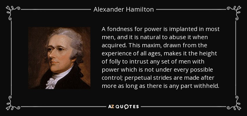 A fondness for power is implanted in most men, and it is natural to abuse it when acquired. This maxim, drawn from the experience of all ages, makes it the height of folly to intrust any set of men with power which is not under every possible control; perpetual strides are made after more as long as there is any part withheld. - Alexander Hamilton