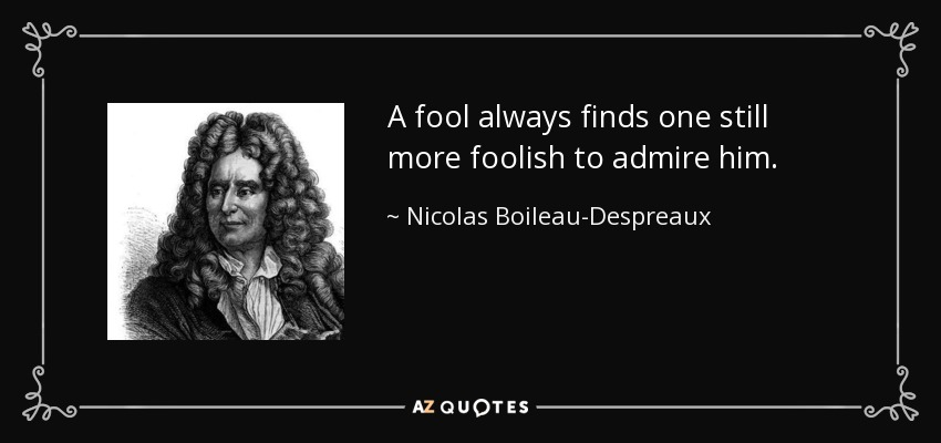 A fool always finds one still more foolish to admire him. - Nicolas Boileau-Despreaux