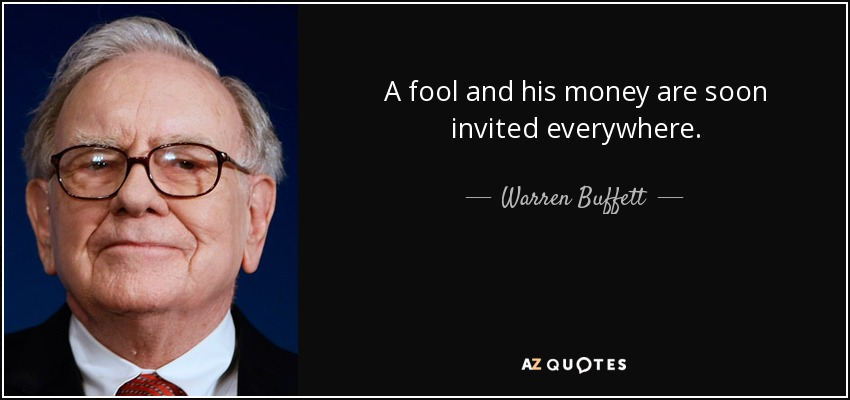 A fool and his money are soon invited everywhere. - Warren Buffett