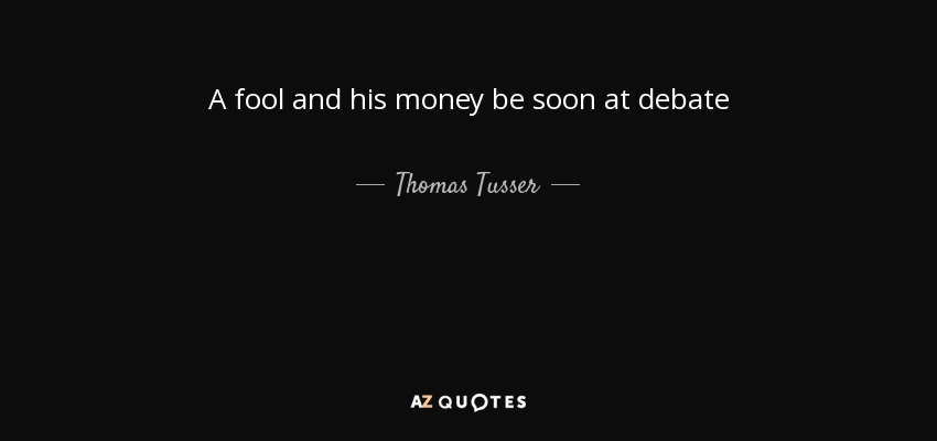 A fool and his money be soon at debate - Thomas Tusser