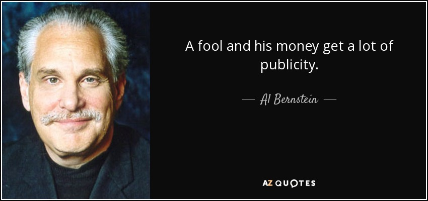 A fool and his money get a lot of publicity. - Al Bernstein