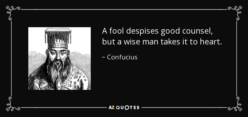 A fool despises good counsel, but a wise man takes it to heart. - Confucius