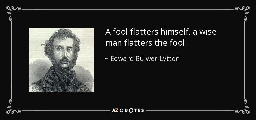 A fool flatters himself, a wise man flatters the fool. - Edward Bulwer-Lytton, 1st Baron Lytton