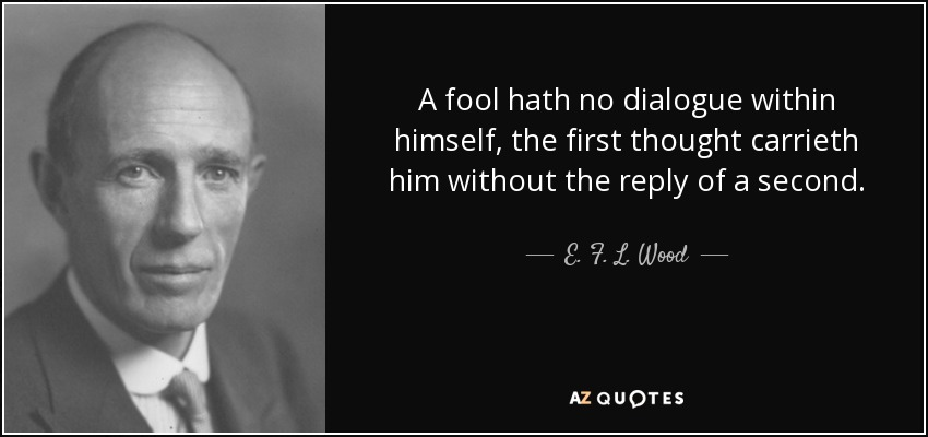 A fool hath no dialogue within himself, the first thought carrieth him without the reply of a second. - E. F. L. Wood, 1st Earl of Halifax